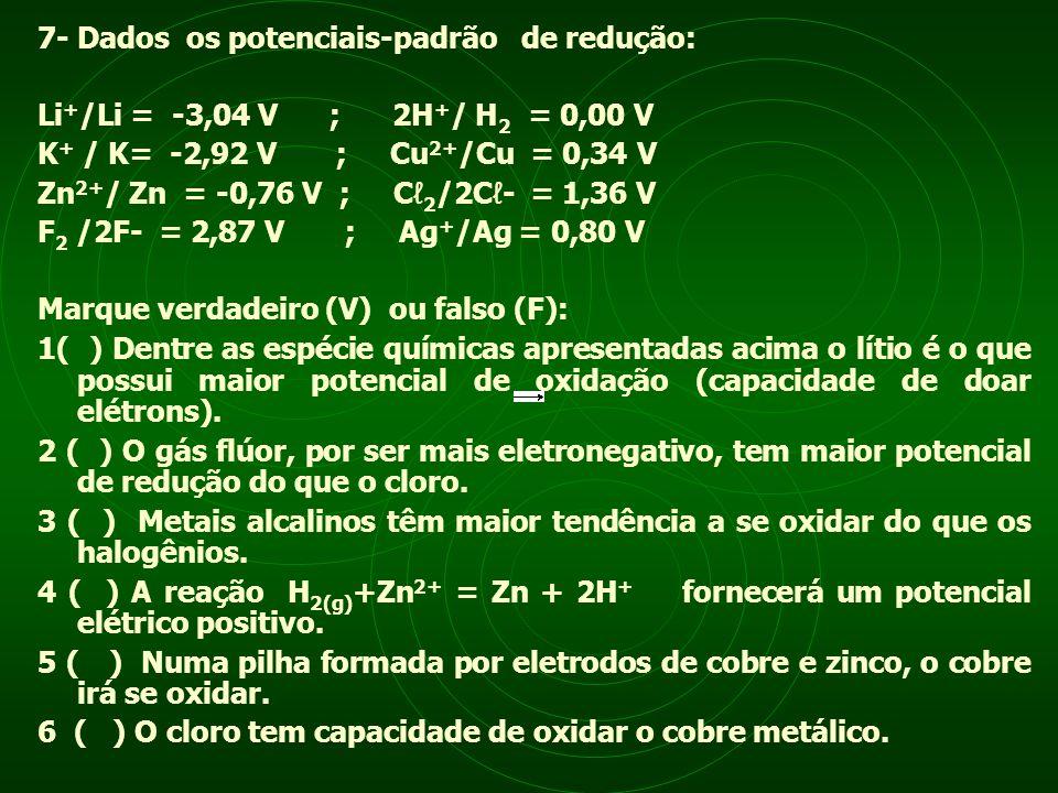 7- Dados os potenciais-padrão de redução: Li + /Li = -3,04 V ; 2H + / H 2 = 0,00 V K + / K= -2,92 V ; Cu 2+ /Cu = 0,34 V Zn 2+ / Zn = -0,76 V ; C 2 /2