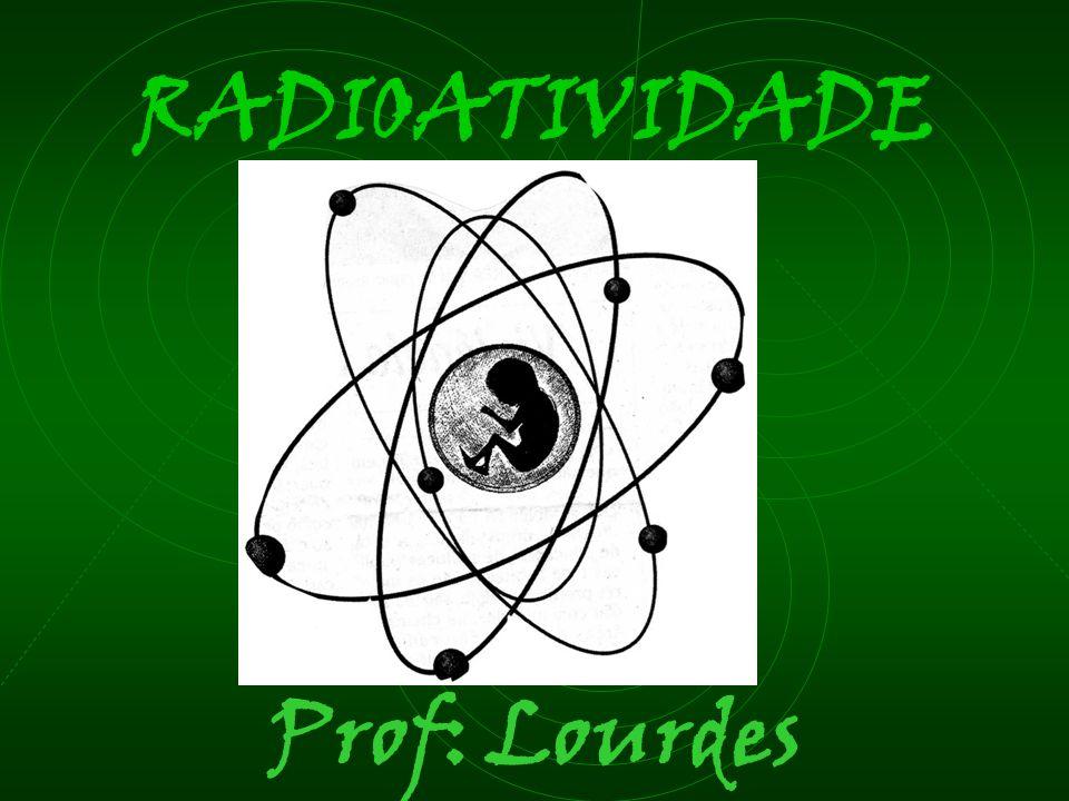 RADIOATIVIDADE Prof: Lourdes