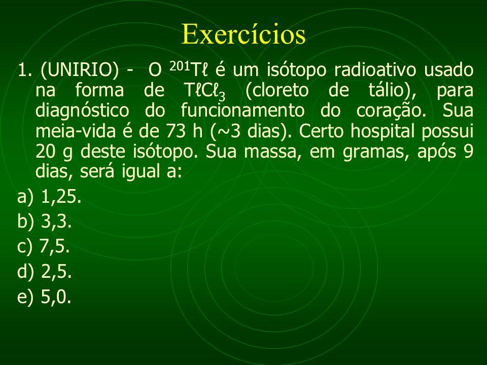 Exercícios 1. (UNIRIO) - O 201 T é um isótopo radioativo usado na forma de TC 3 (cloreto de tálio), para diagnóstico do funcionamento do coração. Sua