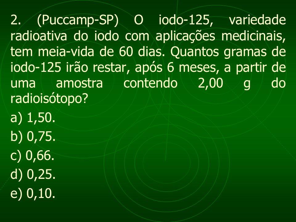 2. (Puccamp-SP) O iodo-125, variedade radioativa do iodo com aplicações medicinais, tem meia-vida de 60 dias. Quantos gramas de iodo-125 irão restar,