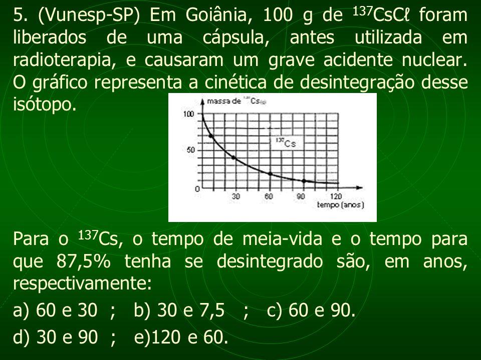 5. (Vunesp-SP) Em Goiânia, 100 g de 137 CsC foram liberados de uma cápsula, antes utilizada em radioterapia, e causaram um grave acidente nuclear. O g