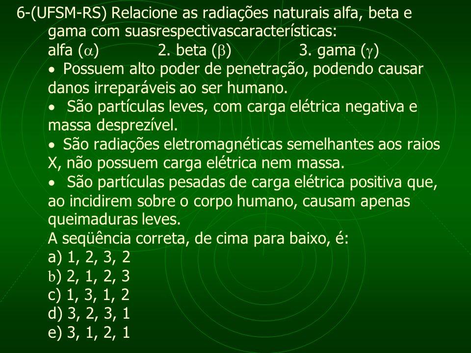 6-(UFSM-RS) Relacione as radiações naturais alfa, beta e gama com suasrespectivascaracterísticas: alfa ( ) 2. beta ( ) 3. gama ( ) Possuem alto poder