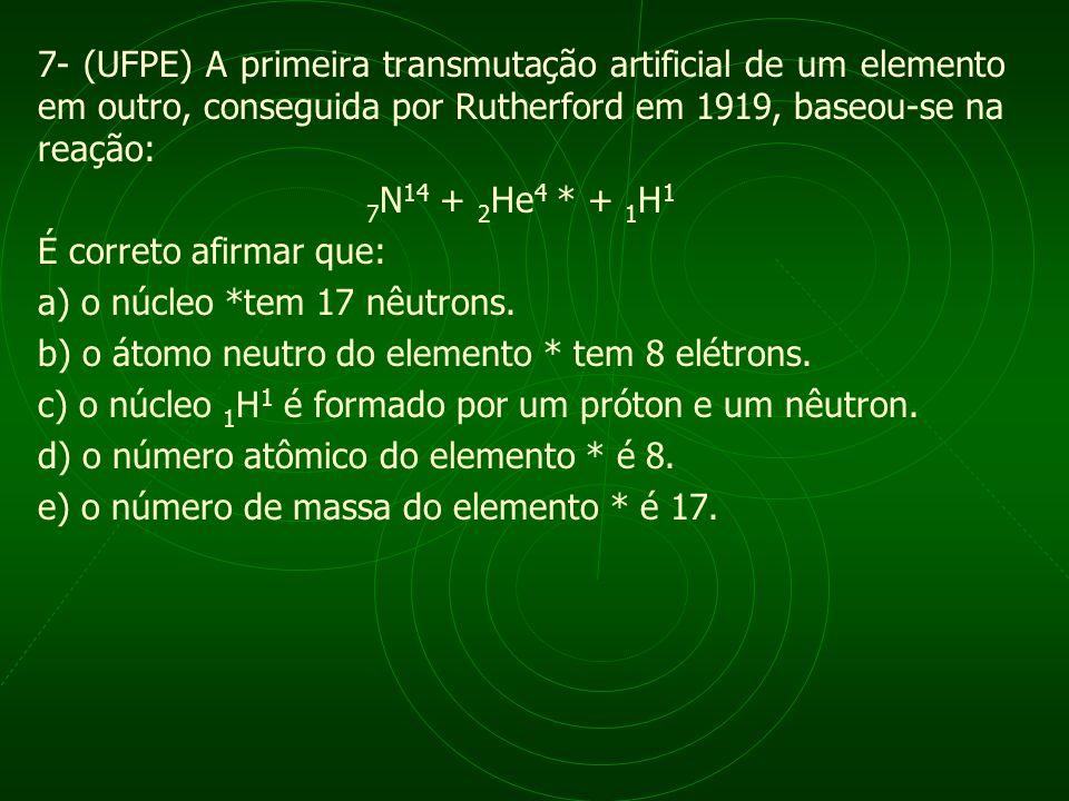 7- (UFPE) A primeira transmutação artificial de um elemento em outro, conseguida por Rutherford em 1919, baseou-se na reação: 7 N 14 + 2 He 4 * + 1 H