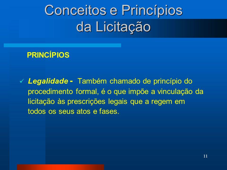 11 Conceitos e Princípios da Licitação Legalidade - Também chamado de princípio do procedimento formal, é o que impõe a vinculação da licitação às pre