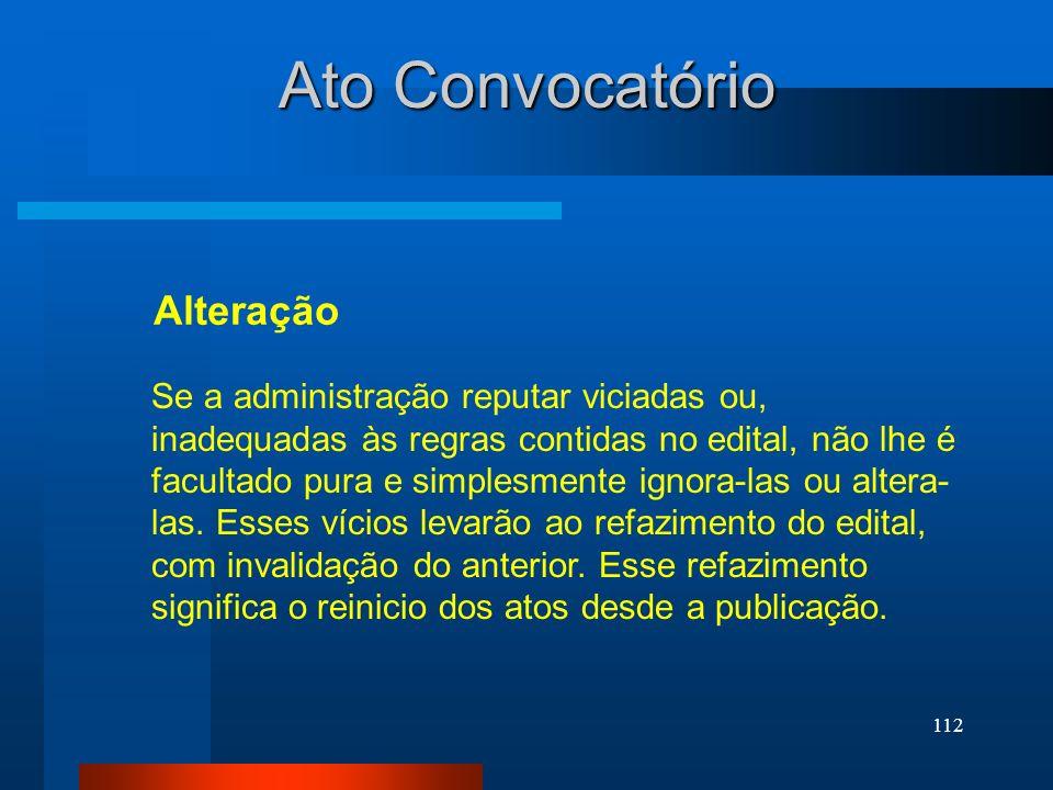 112 Ato Convocatório Alteração Se a administração reputar viciadas ou, inadequadas às regras contidas no edital, não lhe é facultado pura e simplesmen