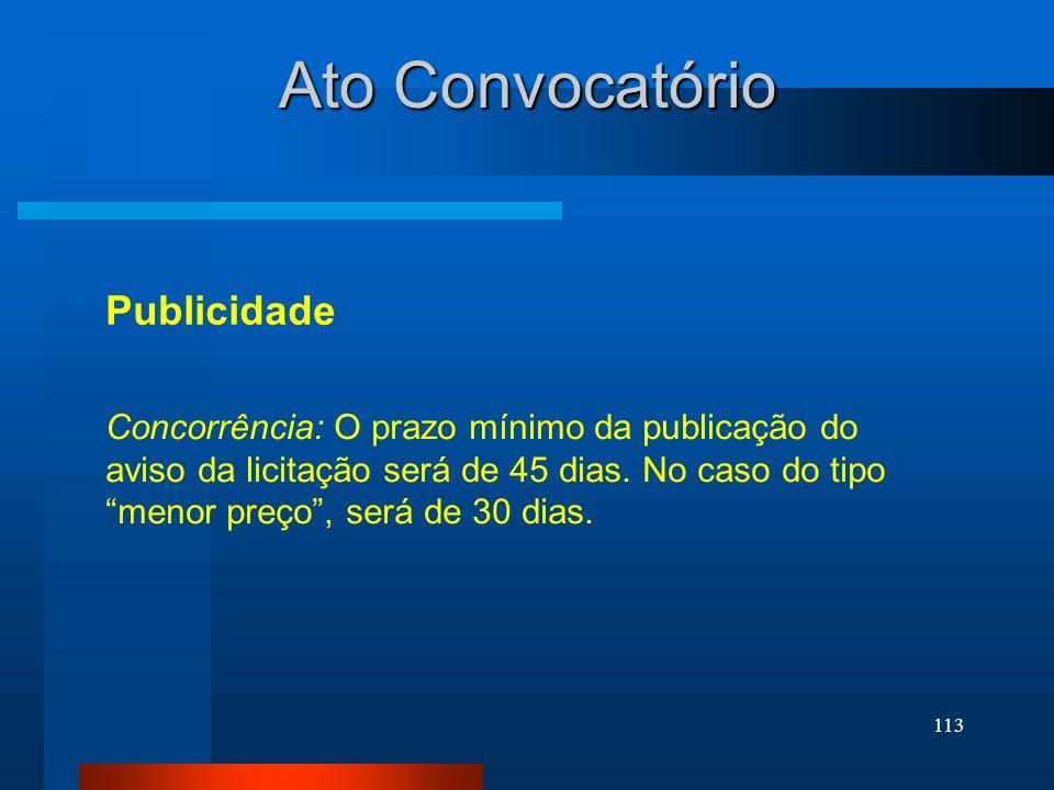 113 Ato Convocatório Publicidade Concorrência: O prazo mínimo da publicação do aviso da licitação será de 45 dias. No caso do tipo menor preço, será d