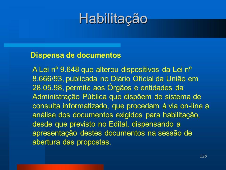 128 Habilitação A Lei nº 9.648 que alterou dispositivos da Lei nº 8.666/93, publicada no Diário Oficial da União em 28.05.98, permite aos Órgãos e ent