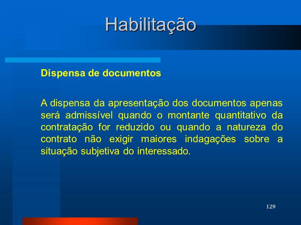 129 Habilitação A dispensa da apresentação dos documentos apenas será admissível quando o montante quantitativo da contratação for reduzido ou quando