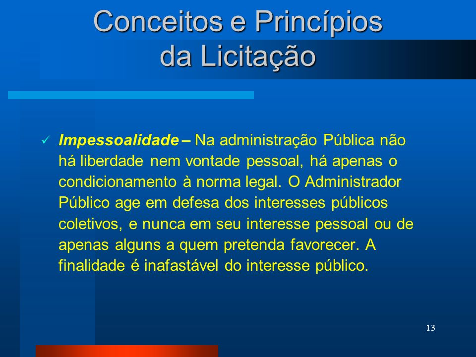 13 Conceitos e Princípios da Licitação Impessoalidade – Na administração Pública não há liberdade nem vontade pessoal, há apenas o condicionamento à n