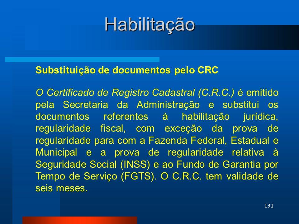131 Habilitação O Certificado de Registro Cadastral (C.R.C.) é emitido pela Secretaria da Administração e substitui os documentos referentes à habilit