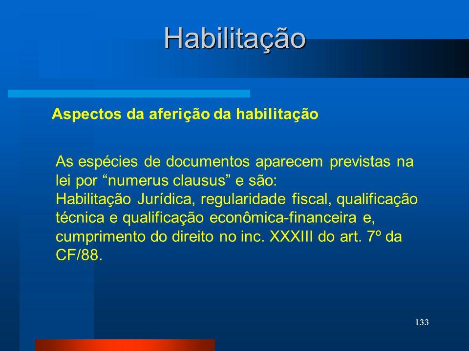 133 Habilitação As espécies de documentos aparecem previstas na lei por numerus clausus e são: Habilitação Jurídica, regularidade fiscal, qualificação