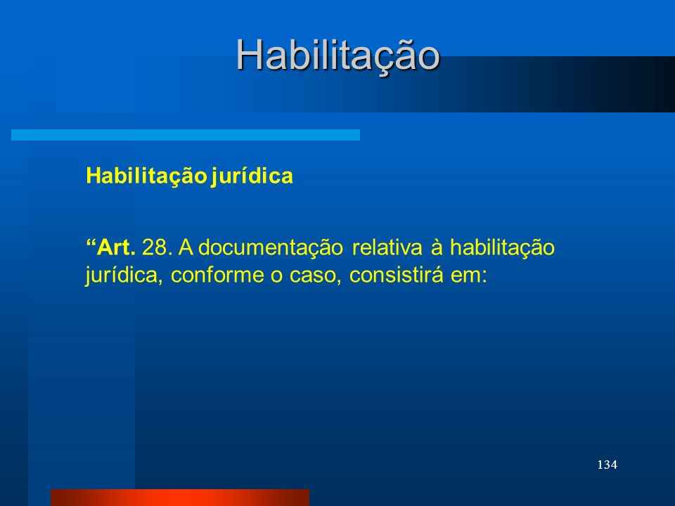 134 Habilitação Art. 28. A documentação relativa à habilitação jurídica, conforme o caso, consistirá em: Habilitação jurídica