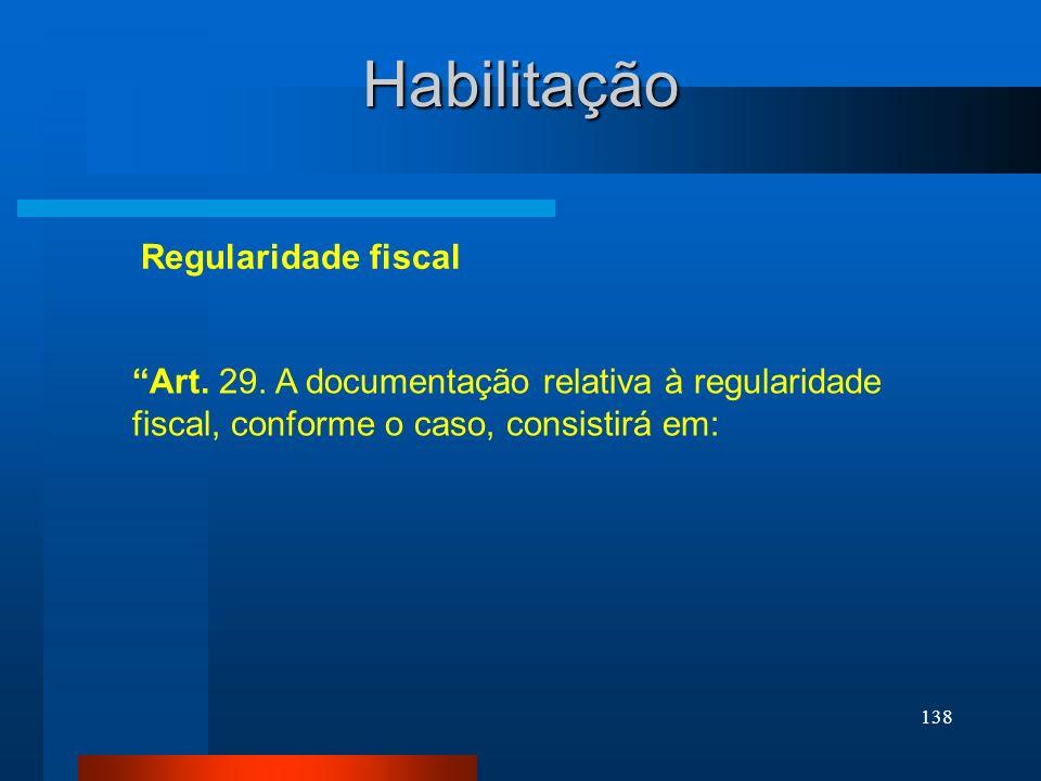 138 Habilitação Art. 29. A documentação relativa à regularidade fiscal, conforme o caso, consistirá em: Regularidade fiscal