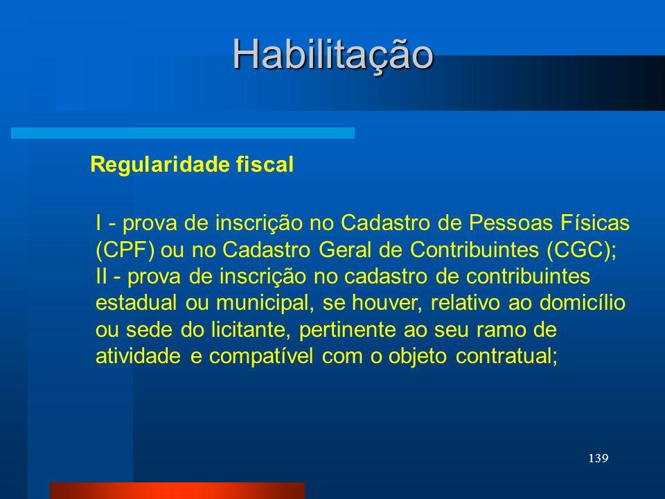 139 Habilitação Regularidade fiscal I - prova de inscrição no Cadastro de Pessoas Físicas (CPF) ou no Cadastro Geral de Contribuintes (CGC); II - prov