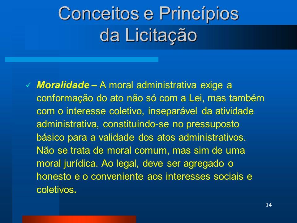 14 Conceitos e Princípios da Licitação Moralidade – A moral administrativa exige a conformação do ato não só com a Lei, mas também com o interesse col