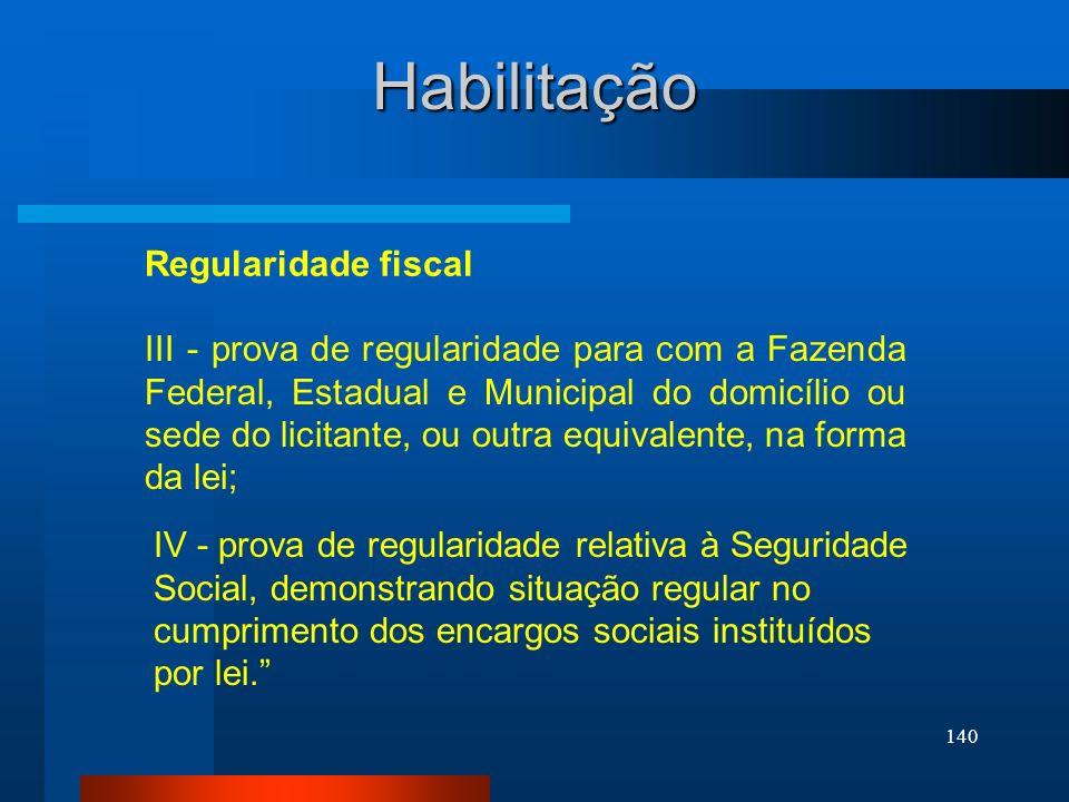 140 Regularidade fiscal Habilitação III - prova de regularidade para com a Fazenda Federal, Estadual e Municipal do domicílio ou sede do licitante, ou