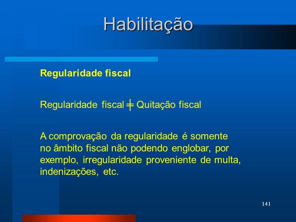 141 Regularidade fiscal Quitação fiscal Habilitação Regularidade fiscal A comprovação da regularidade é somente no âmbito fiscal não podendo englobar,