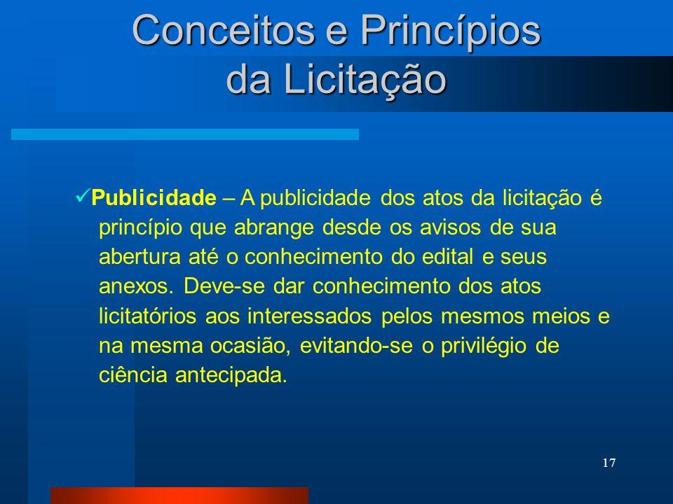 17 Conceitos e Princípios da Licitação Publicidade – A publicidade dos atos da licitação é princípio que abrange desde os avisos de sua abertura até o