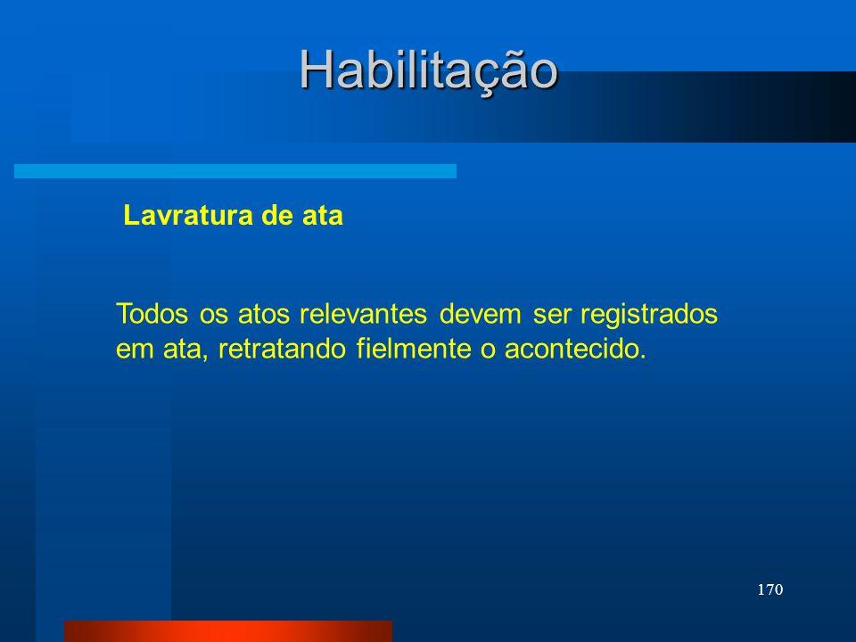 170 Lavratura de ata Habilitação Todos os atos relevantes devem ser registrados em ata, retratando fielmente o acontecido.