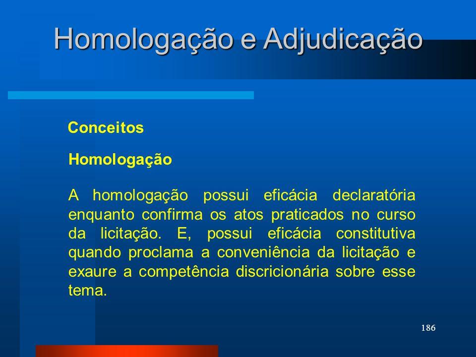 186 Homologação e Adjudicação Conceitos A homologação possui eficácia declaratória enquanto confirma os atos praticados no curso da licitação. E, poss