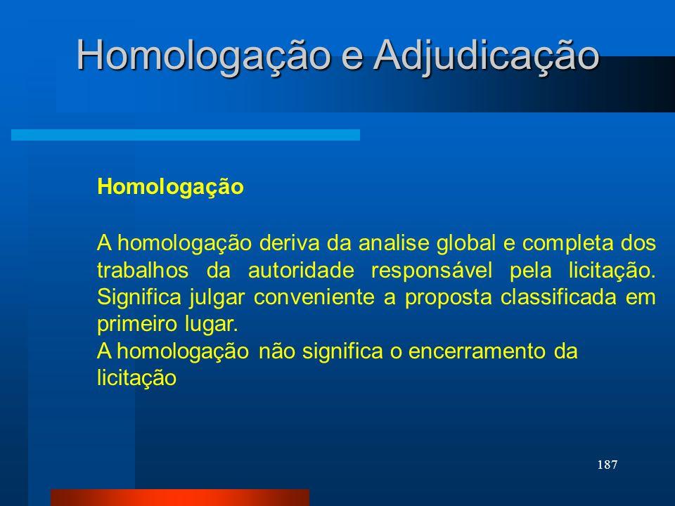 187 Homologação Homologação e Adjudicação A homologação deriva da analise global e completa dos trabalhos da autoridade responsável pela licitação. Si