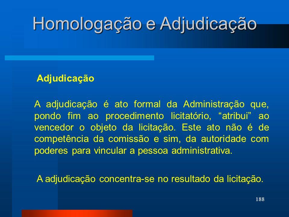 188 Homologação e Adjudicação A adjudicação é ato formal da Administração que, pondo fim ao procedimento licitatório, atribui ao vencedor o objeto da