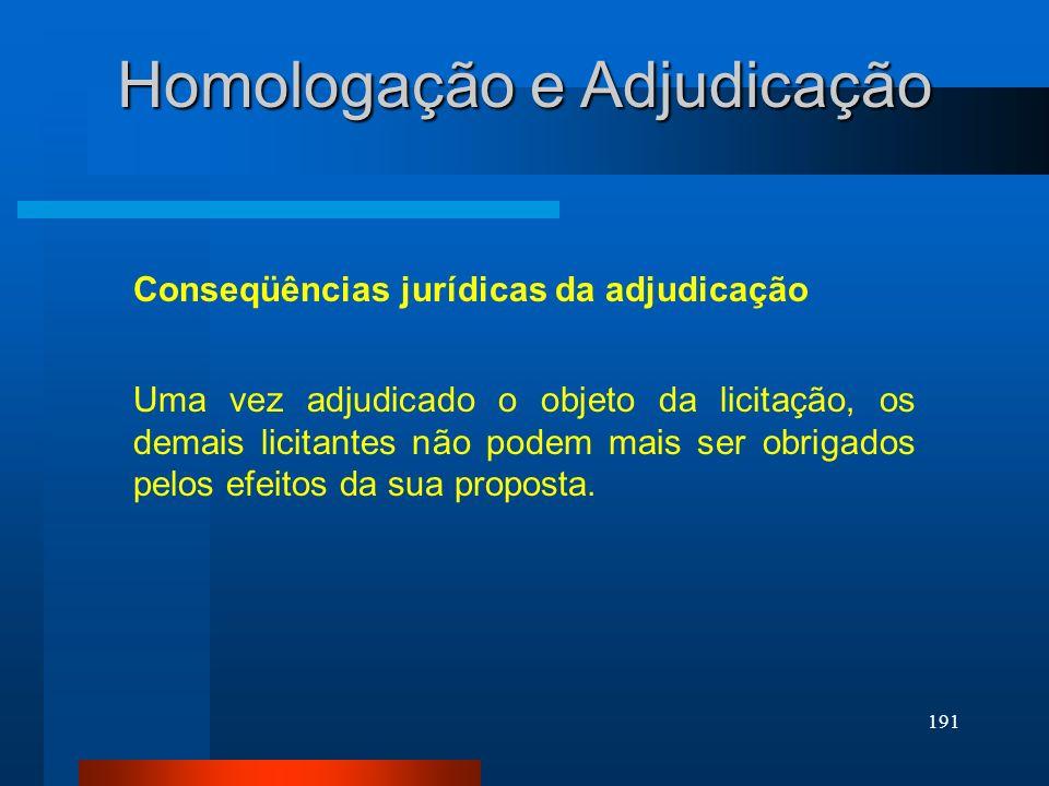 191 Homologação e Adjudicação Conseqüências jurídicas da adjudicação Uma vez adjudicado o objeto da licitação, os demais licitantes não podem mais ser