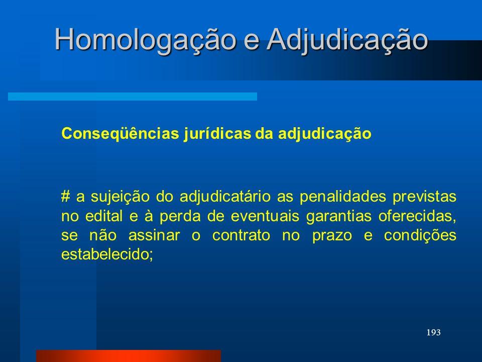 193 Homologação e Adjudicação Conseqüências jurídicas da adjudicação # a sujeição do adjudicatário as penalidades previstas no edital e à perda de eve
