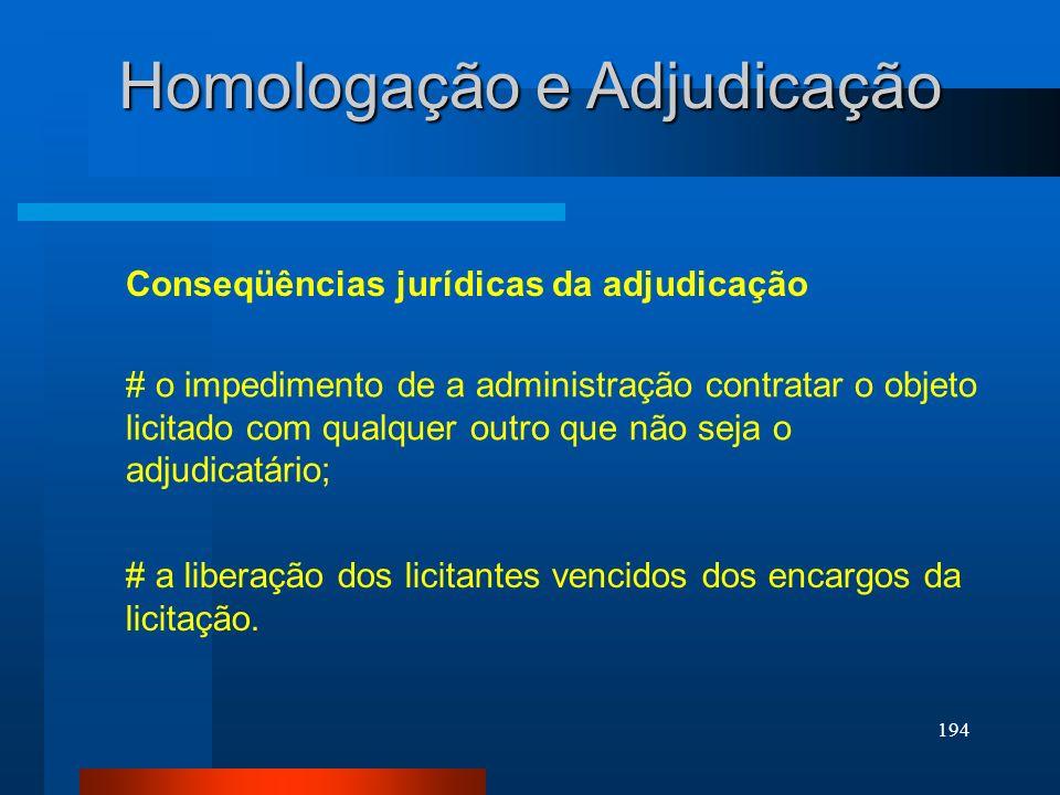 194 Homologação e Adjudicação Conseqüências jurídicas da adjudicação # o impedimento de a administração contratar o objeto licitado com qualquer outro