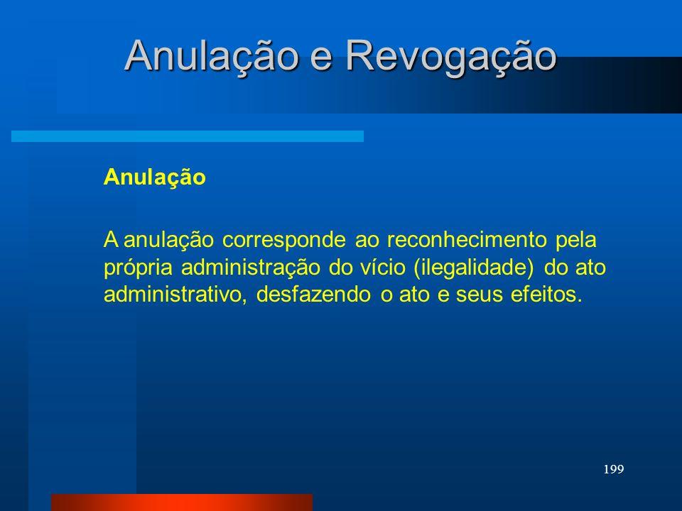 199 Anulação e Revogação A anulação corresponde ao reconhecimento pela própria administração do vício (ilegalidade) do ato administrativo, desfazendo