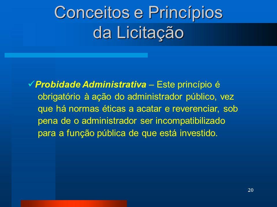 20 Conceitos e Princípios da Licitação Probidade Administrativa – Este princípio é obrigatório à ação do administrador público, vez que há normas étic