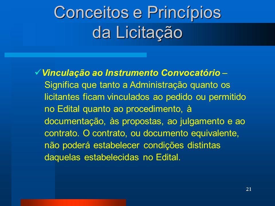 21 Conceitos e Princípios da Licitação Vinculação ao Instrumento Convocatório – Significa que tanto a Administração quanto os licitantes ficam vincula