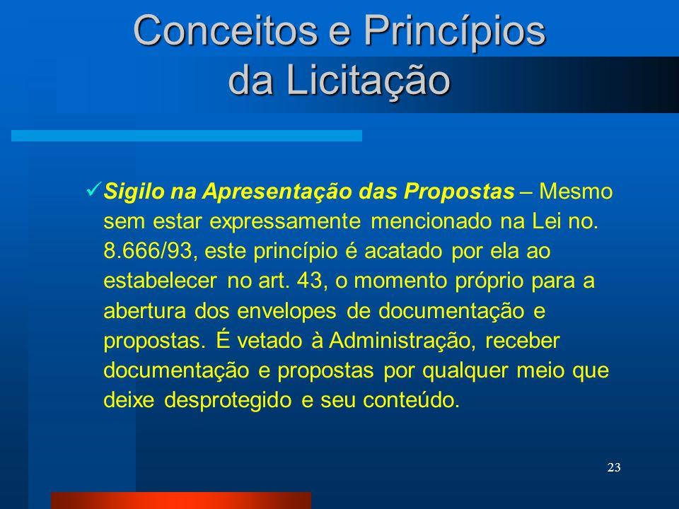 23 Conceitos e Princípios da Licitação Sigilo na Apresentação das Propostas – Mesmo sem estar expressamente mencionado na Lei no. 8.666/93, este princ