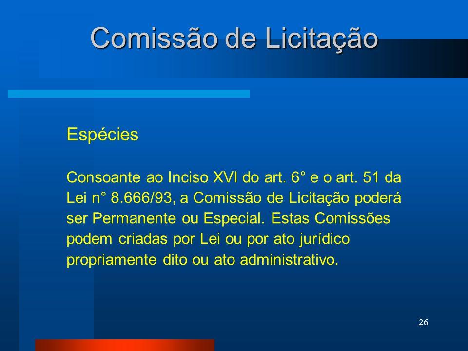 26 Comissão de Licitação Espécies Consoante ao Inciso XVI do art. 6° e o art. 51 da Lei n° 8.666/93, a Comissão de Licitação poderá ser Permanente ou