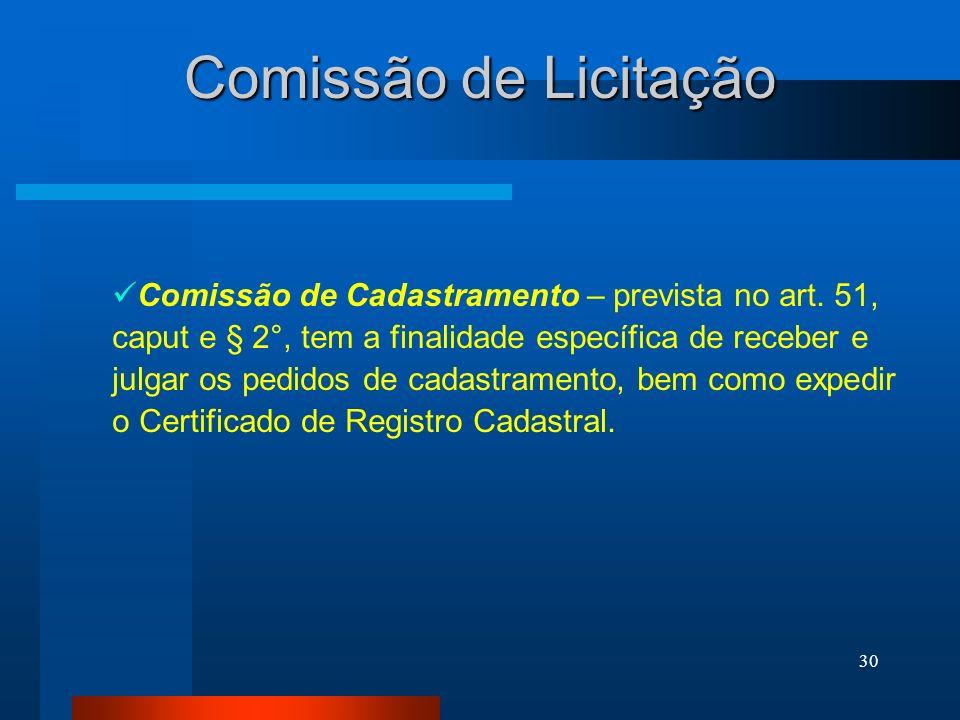 30 Comissão de Licitação Comissão de Cadastramento – prevista no art. 51, caput e § 2°, tem a finalidade específica de receber e julgar os pedidos de