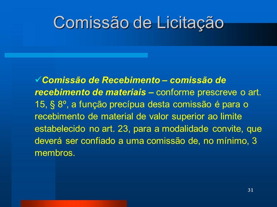 31 Comissão de Licitação Comissão de Recebimento – comissão de recebimento de materiais – conforme prescreve o art. 15, § 8º, a função precípua desta