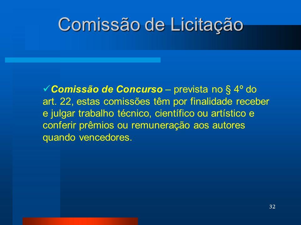 32 Comissão de Licitação Comissão de Concurso – prevista no § 4º do art. 22, estas comissões têm por finalidade receber e julgar trabalho técnico, cie