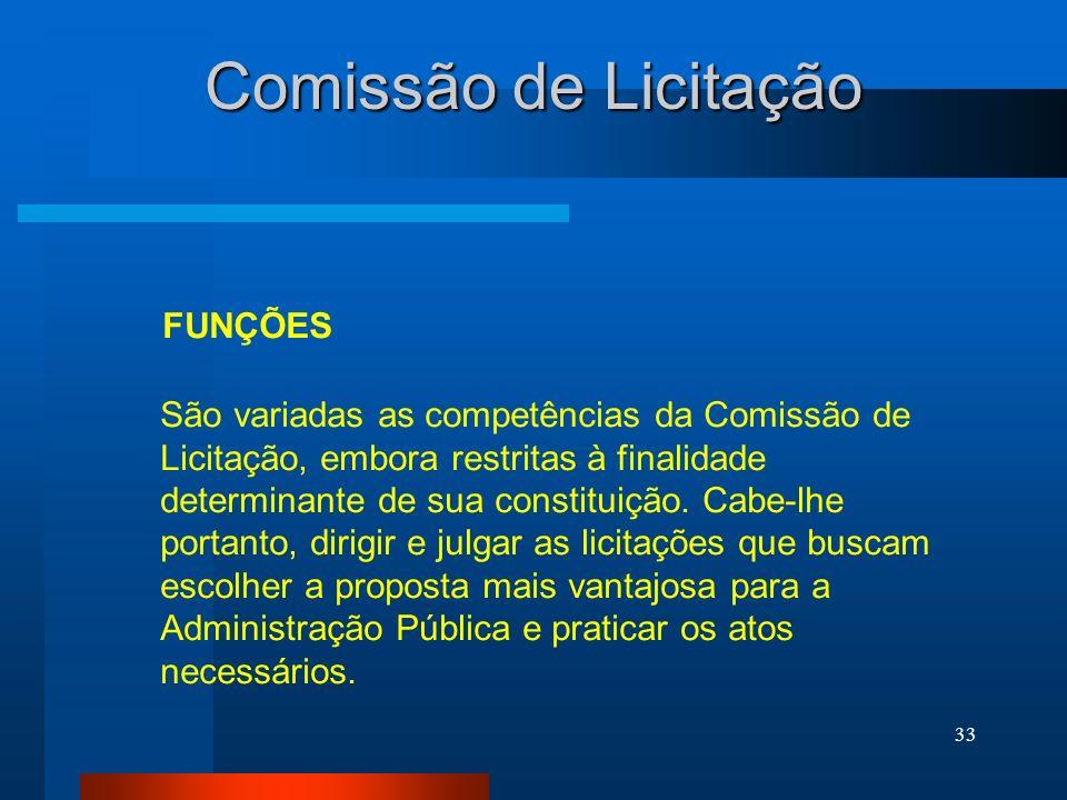 33 Comissão de Licitação FUNÇÕES São variadas as competências da Comissão de Licitação, embora restritas à finalidade determinante de sua constituição