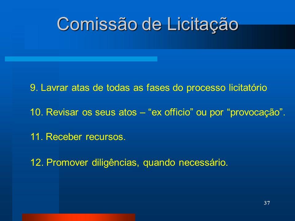 37 Comissão de Licitação 9. Lavrar atas de todas as fases do processo licitatório 10. Revisar os seus atos – ex officio ou por provocação. 11. Receber