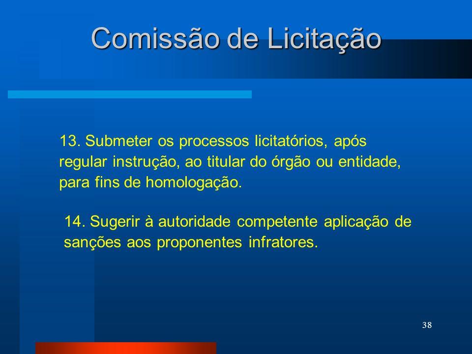 38 Comissão de Licitação 13. Submeter os processos licitatórios, após regular instrução, ao titular do órgão ou entidade, para fins de homologação. 14