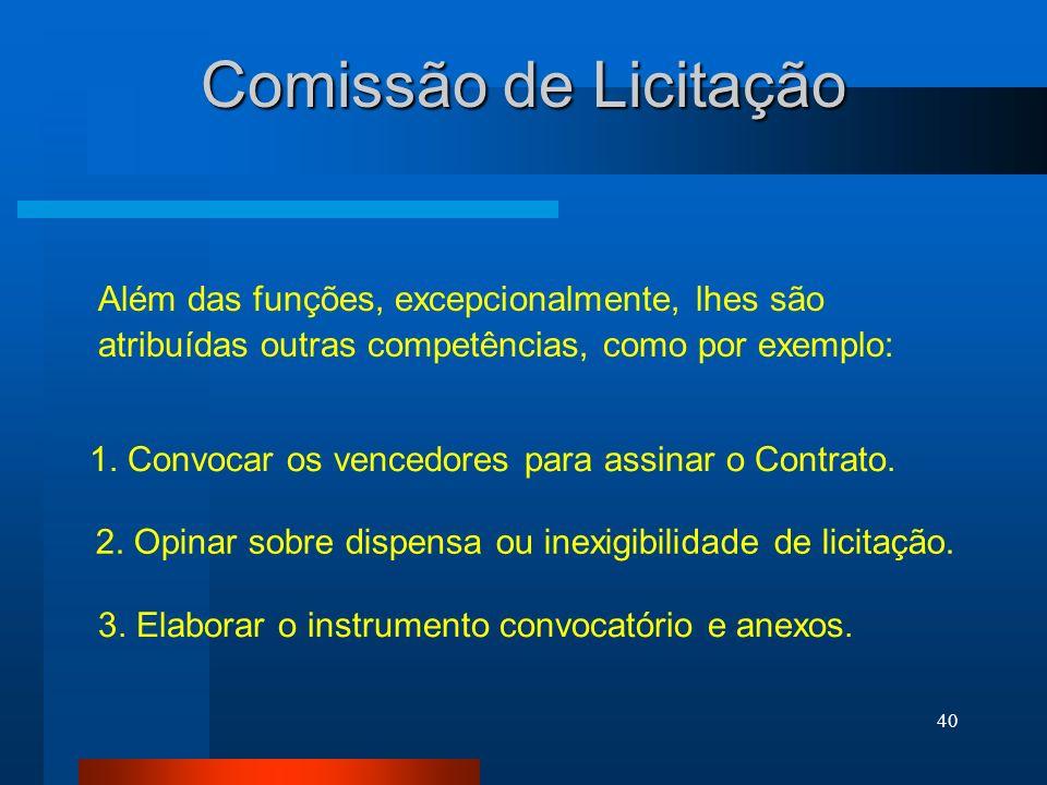 40 Comissão de Licitação Além das funções, excepcionalmente, lhes são atribuídas outras competências, como por exemplo: 1. Convocar os vencedores para