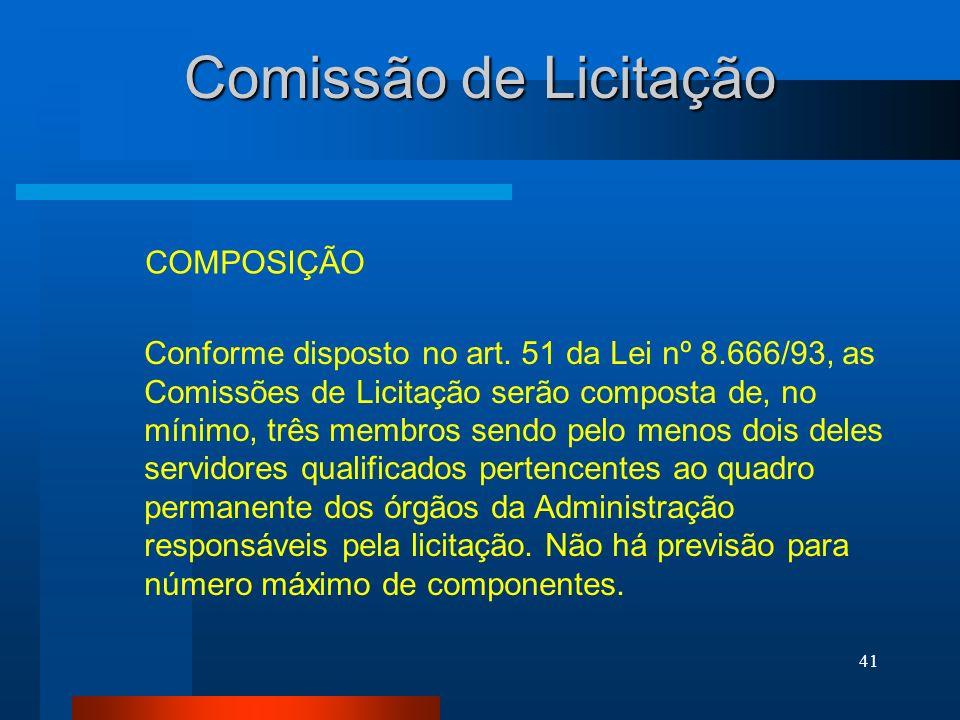 41 Comissão de Licitação COMPOSIÇÃO Conforme disposto no art. 51 da Lei nº 8.666/93, as Comissões de Licitação serão composta de, no mínimo, três memb