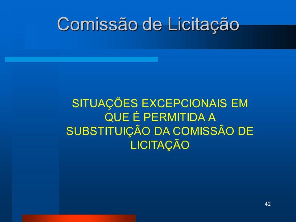 42 Comissão de Licitação SITUAÇÕES EXCEPCIONAIS EM QUE É PERMITIDA A SUBSTITUIÇÃO DA COMISSÃO DE LICITAÇÃO