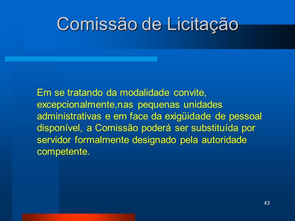43 Comissão de Licitação Em se tratando da modalidade convite, excepcionalmente,nas pequenas unidades administrativas e em face da exigüidade de pesso
