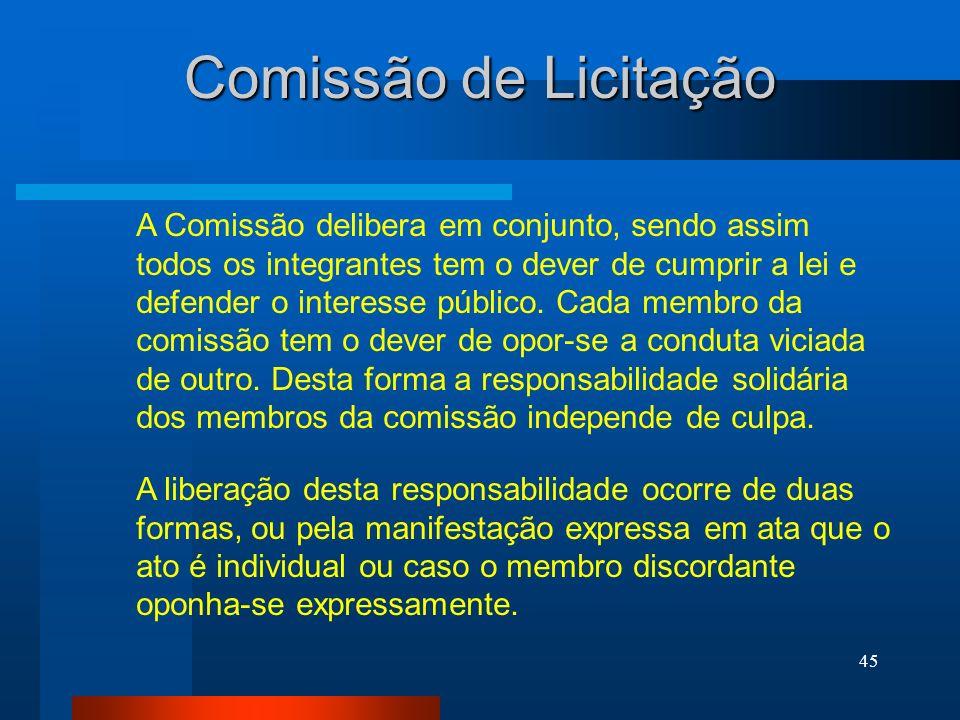 45 Comissão de Licitação A Comissão delibera em conjunto, sendo assim todos os integrantes tem o dever de cumprir a lei e defender o interesse público