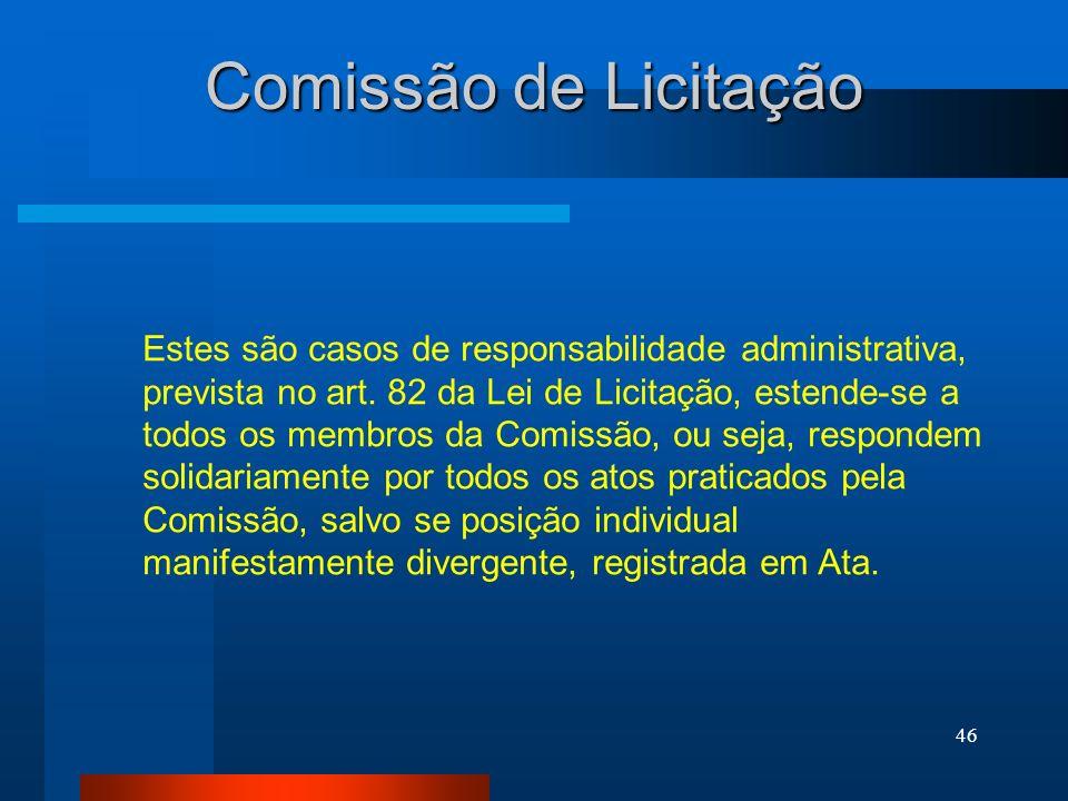 46 Comissão de Licitação Estes são casos de responsabilidade administrativa, prevista no art. 82 da Lei de Licitação, estende-se a todos os membros da
