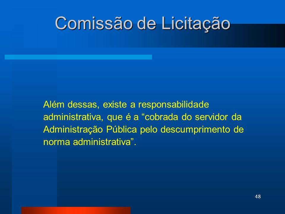48 Comissão de Licitação Além dessas, existe a responsabilidade administrativa, que é a cobrada do servidor da Administração Pública pelo descumprimen