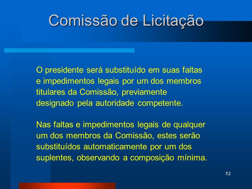 52 Comissão de Licitação O presidente será substituído em suas faltas e impedimentos legais por um dos membros titulares da Comissão, previamente desi