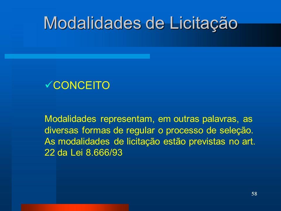 58 Modalidades de Licitação CONCEITO Modalidades representam, em outras palavras, as diversas formas de regular o processo de seleção. As modalidades