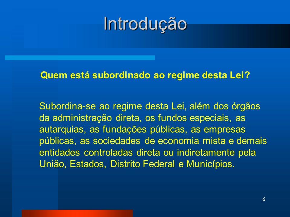 6 Introdução Subordina-se ao regime desta Lei, além dos órgãos da administração direta, os fundos especiais, as autarquias, as fundações públicas, as